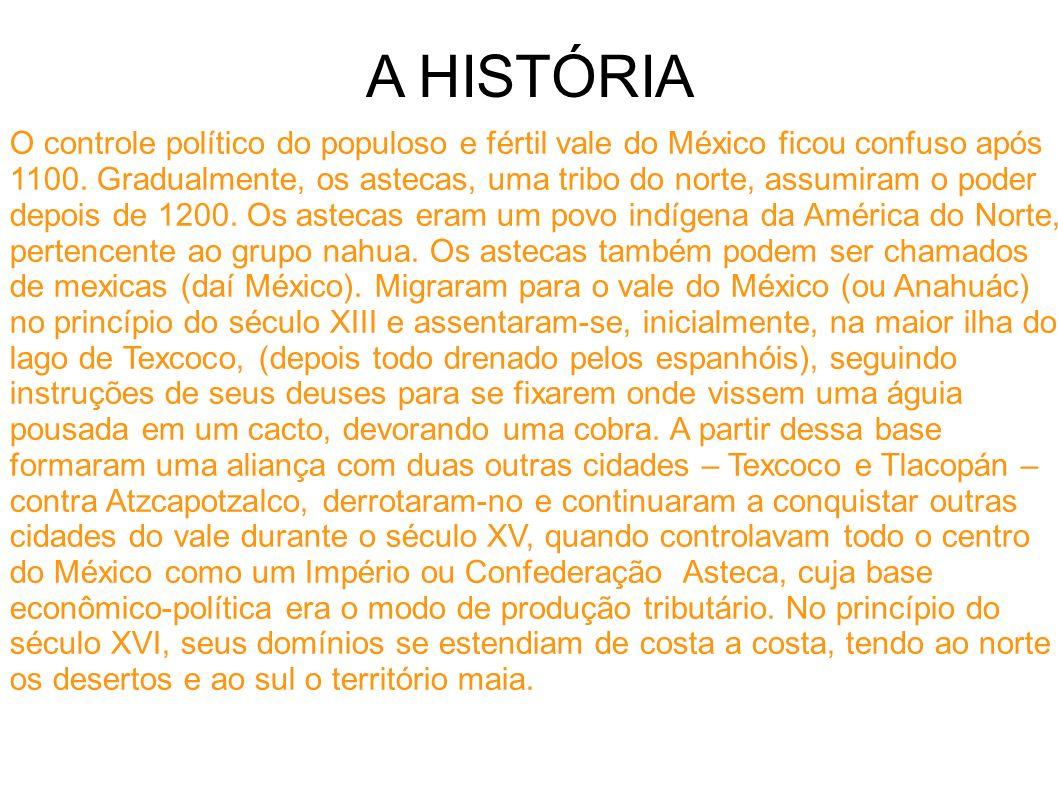 A HISTÓRIA O controle político do populoso e fértil vale do México ficou confuso após 1100. Gradualmente, os astecas, uma tribo do norte, assumiram o