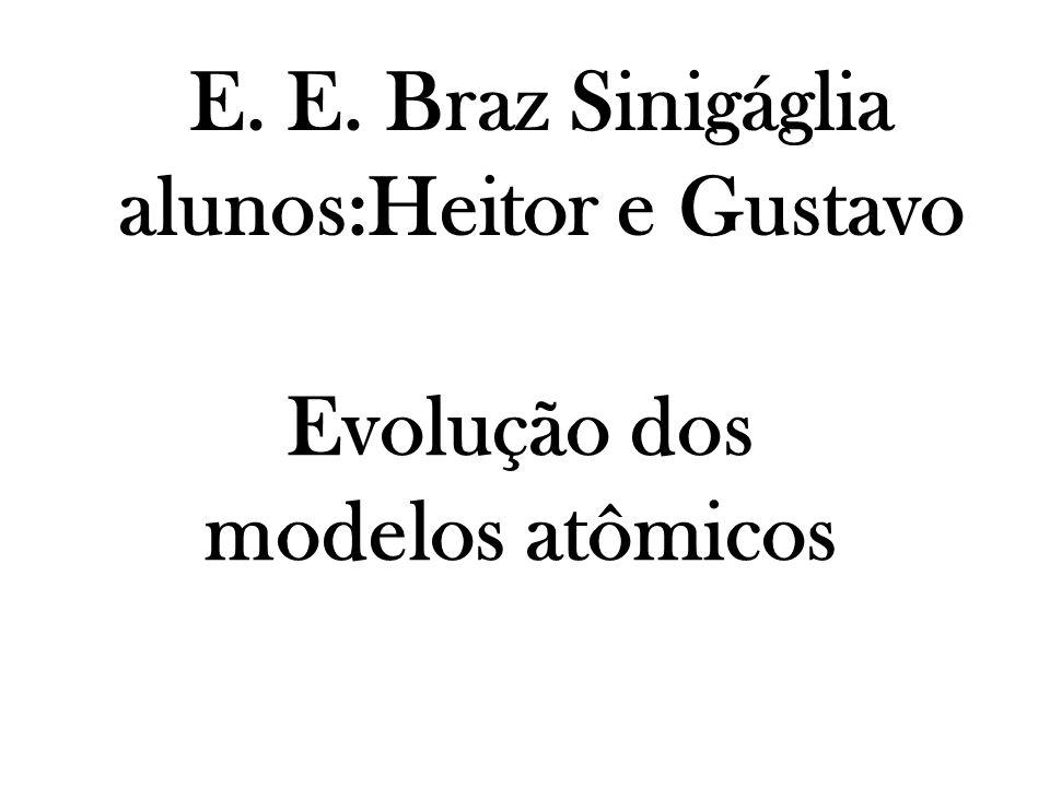 E. E. Braz Sinigáglia alunos:Heitor e Gustavo Evolução dos modelos atômicos