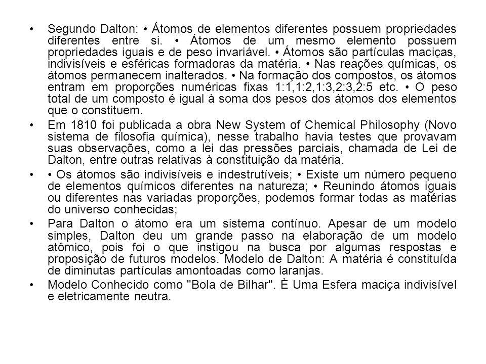 Segundo Dalton: Átomos de elementos diferentes possuem propriedades diferentes entre si. Átomos de um mesmo elemento possuem propriedades iguais e de