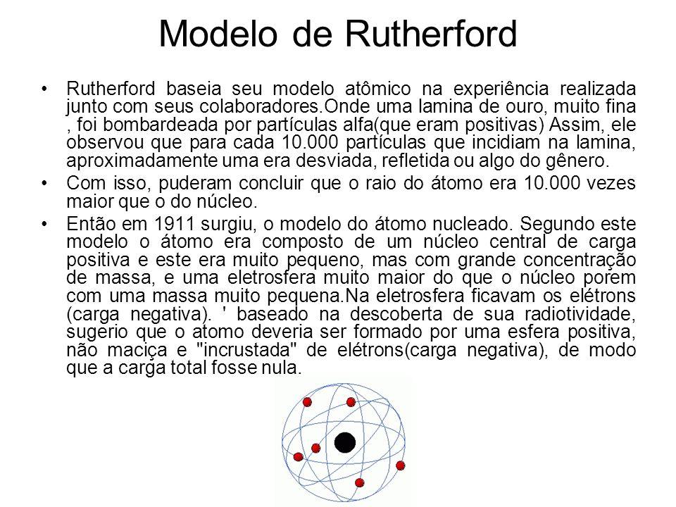 Modelo de Rutherford Rutherford baseia seu modelo atômico na experiência realizada junto com seus colaboradores.Onde uma lamina de ouro, muito fina, f