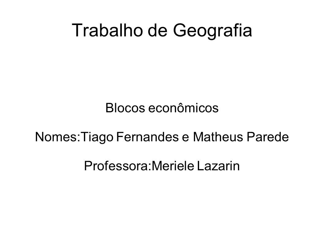 Trabalho de Geografia Blocos econômicos Nomes:Tiago Fernandes e Matheus Parede Professora:Meriele Lazarin