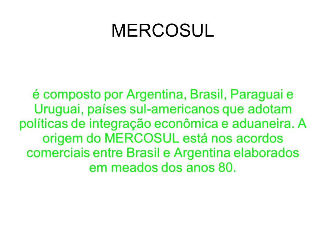 MERCOSUL é composto por Argentina, Brasil, Paraguai e Uruguai, países sul-americanos que adotam políticas de integração econômica e aduaneira. A orige
