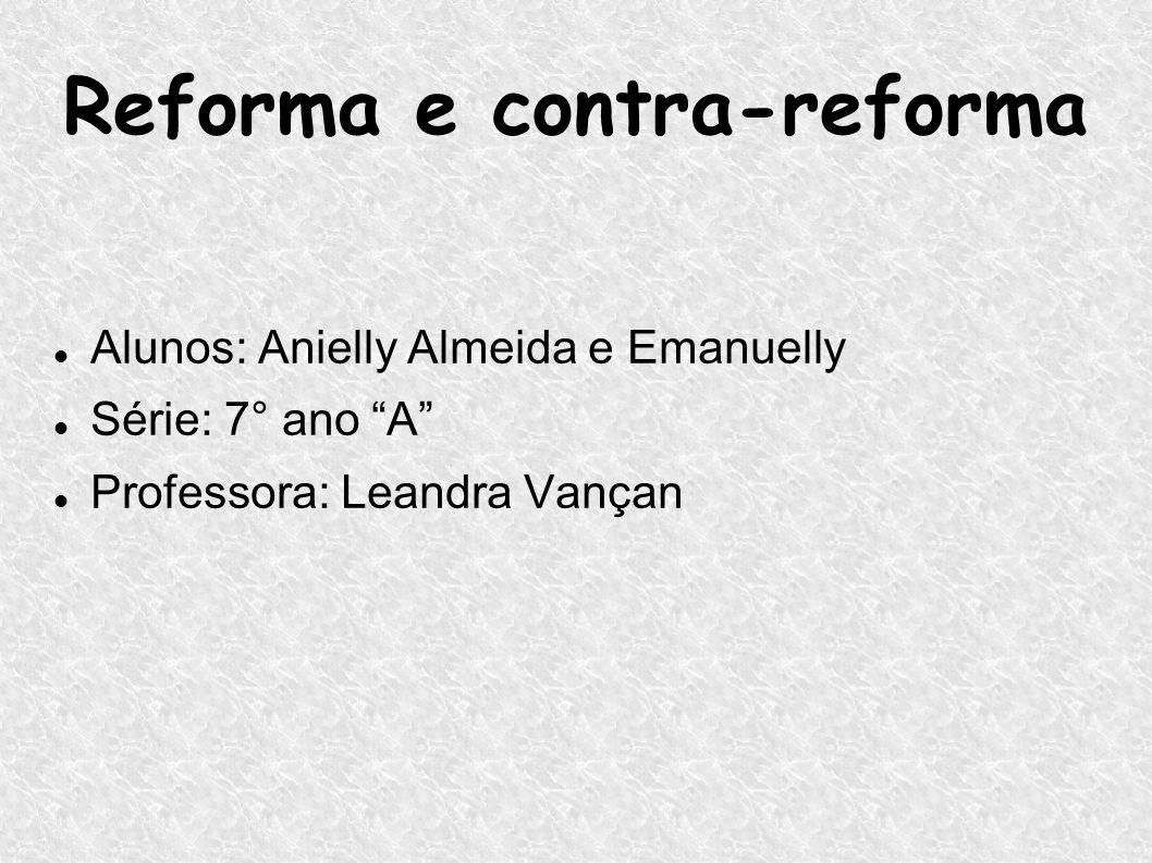 Reforma e contra-reforma Alunos: Anielly Almeida e Emanuelly Série: 7° ano A Professora: Leandra Vançan