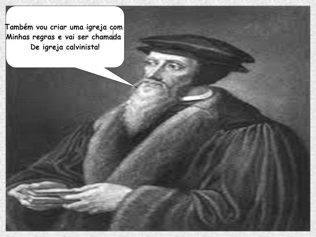 Também vou criar uma igreja com Minhas regras e vai ser chamada De igreja calvinista!