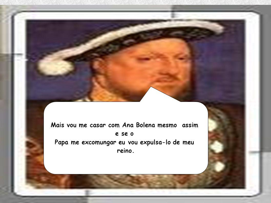 Mais vou me casar com Ana Bolena mesmo assim e se o Papa me excomungar eu vou expulsa-lo de meu reino.