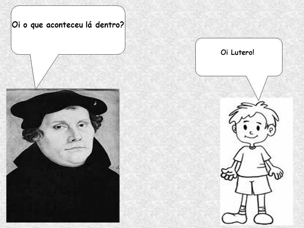 Oi Lutero! Oi o que aconteceu lá dentro?