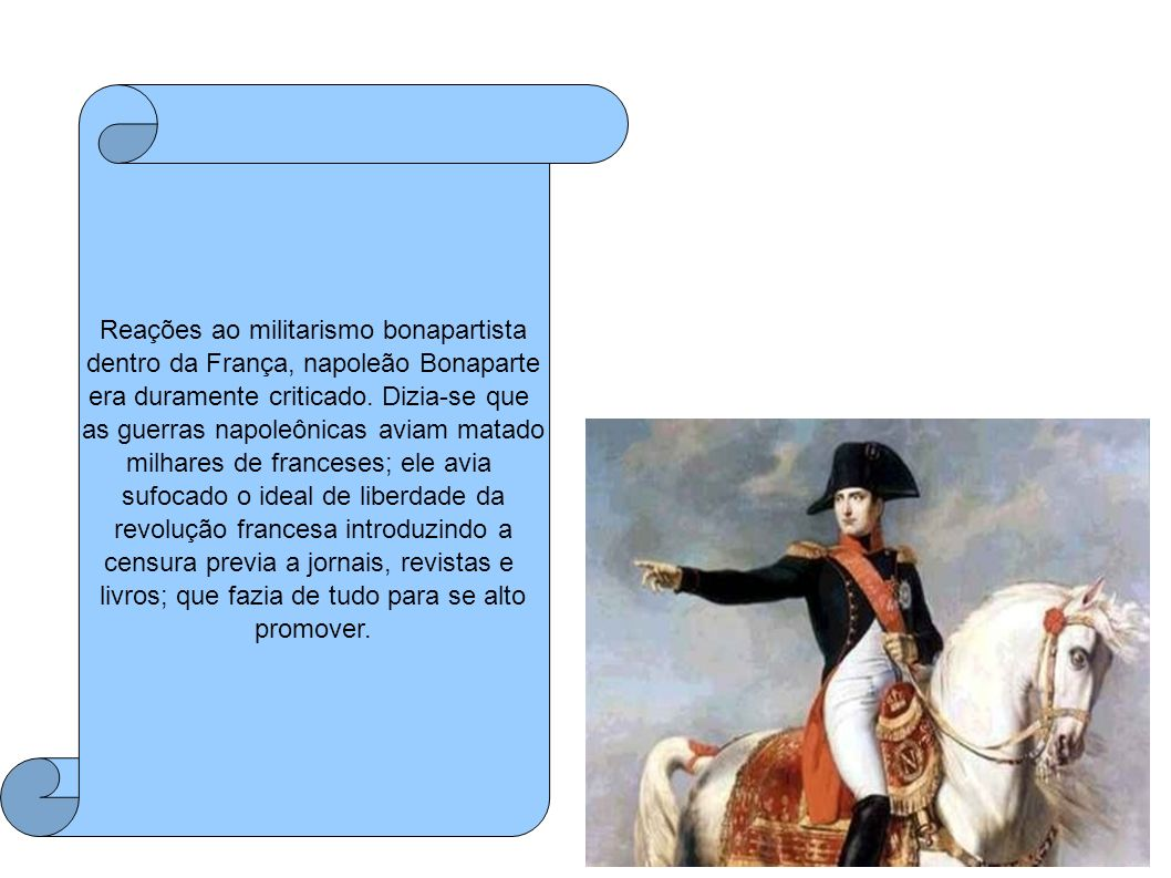 Reações ao militarismo bonapartista dentro da França, napoleão Bonaparte era duramente criticado. Dizia-se que as guerras napoleônicas aviam matado mi