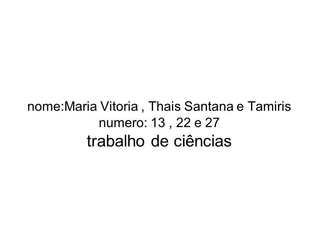 nome:Maria Vitoria, Thais Santana e Tamiris numero: 13, 22 e 27 trabalho de ciências