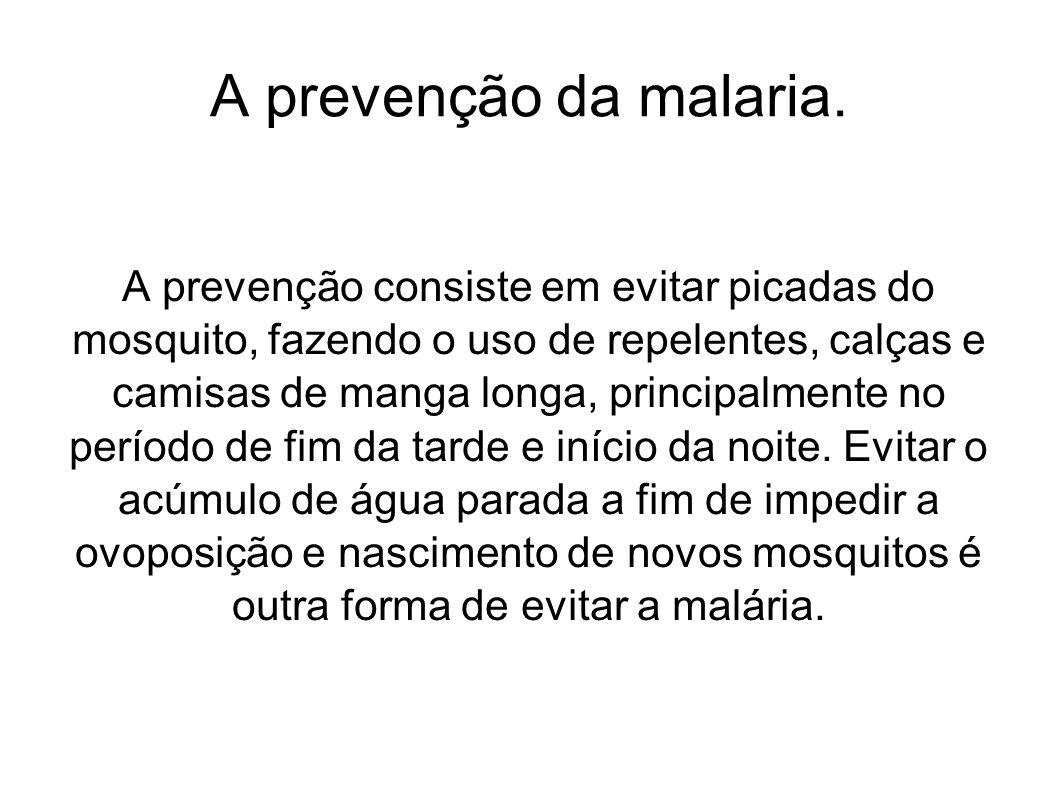 A prevenção da malaria. A prevenção consiste em evitar picadas do mosquito, fazendo o uso de repelentes, calças e camisas de manga longa, principalmen