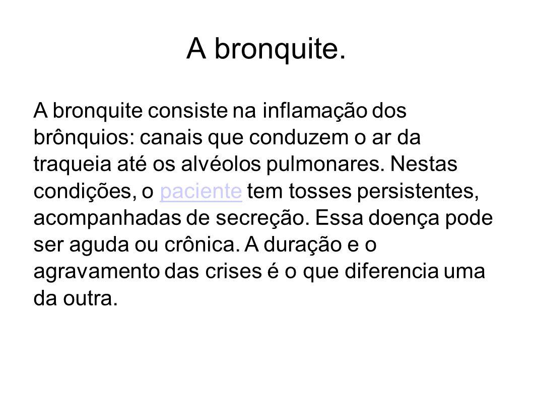 A bronquite. A bronquite consiste na inflamação dos brônquios: canais que conduzem o ar da traqueia até os alvéolos pulmonares. Nestas condições, o pa