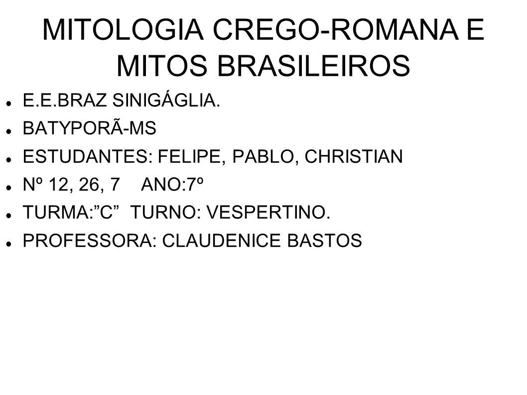 MITOLOGIA CREGO-ROMANA E MITOS BRASILEIROS E.E.BRAZ SINIGÁGLIA. BATYPORÃ-MS ESTUDANTES: FELIPE, PABLO, CHRISTIAN Nº 12, 26, 7 ANO:7º TURMA:C TURNO: VE