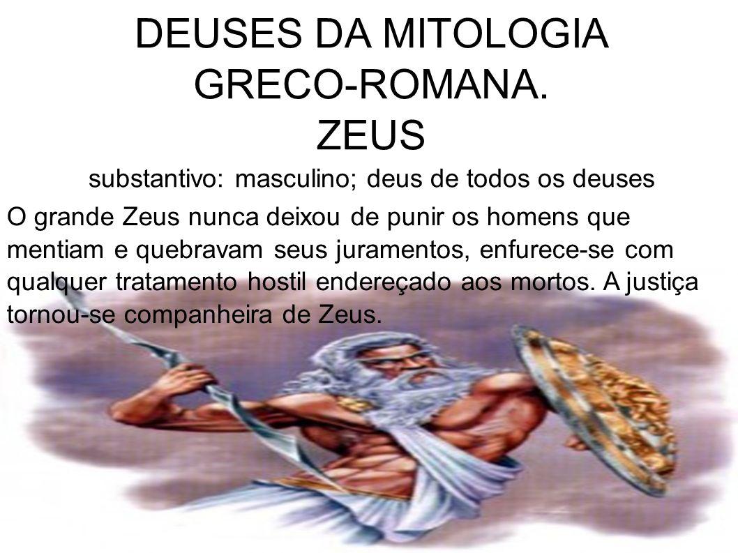 DEUSES DA MITOLOGIA GRECO-ROMANA. ZEUS substantivo: masculino; deus de todos os deuses O grande Zeus nunca deixou de punir os homens que mentiam e que