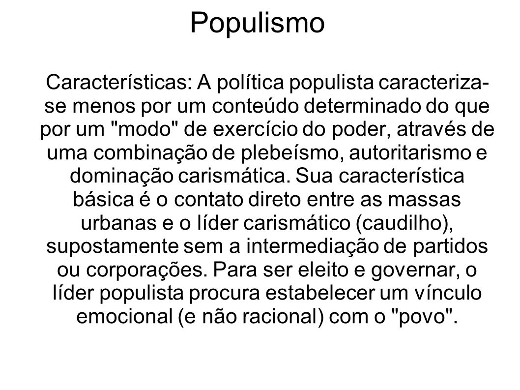 Populismo Características: A política populista caracteriza- se menos por um conteúdo determinado do que por um modo de exercício do poder, através de uma combinação de plebeísmo, autoritarismo e dominação carismática.