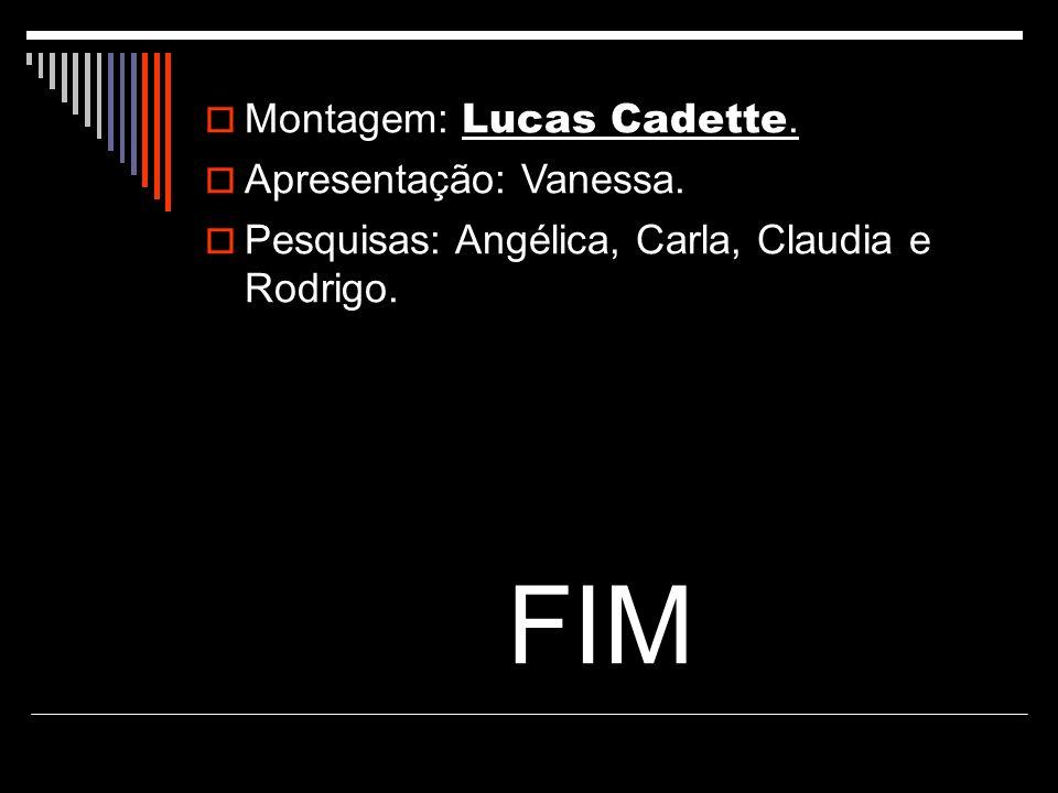 Montagem: Lucas Cadette. Apresentação: Vanessa. Pesquisas: Angélica, Carla, Claudia e Rodrigo. FIM