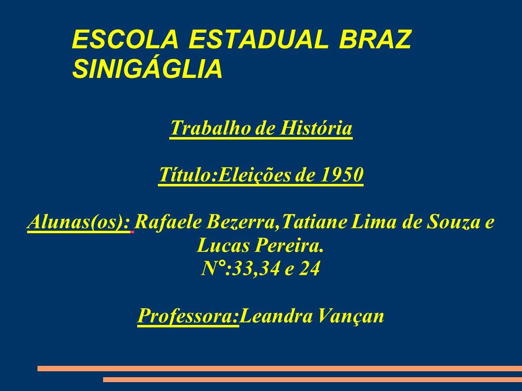 ESCOLA ESTADUAL BRAZ SINIGÁGLIA Trabalho de História Título:Eleições de 1950 Alunas(os): Rafaele Bezerra,Tatiane Lima de Souza e Lucas Pereira. N°:33,
