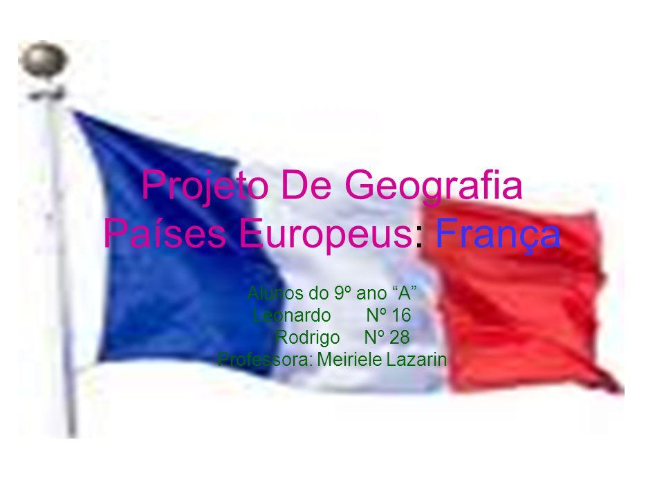 Projeto De Geografia Países Europeus: França Alunos do 9º ano A Leonardo Nº 16 Rodrigo Nº 28 Professora: Meiriele Lazarin