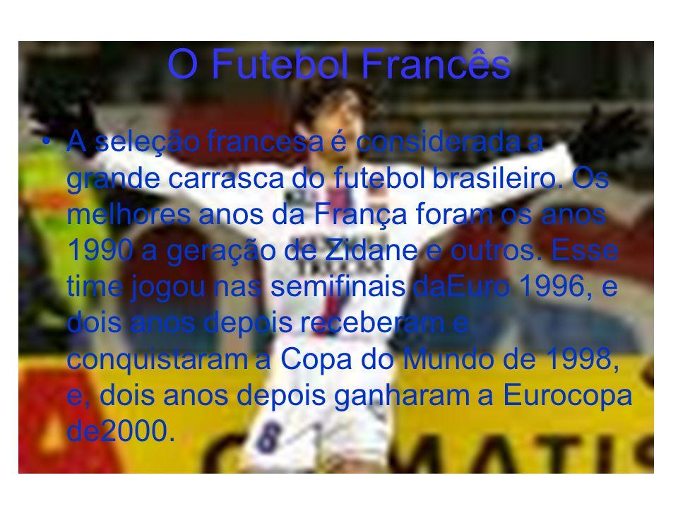 O Futebol Francês A seleção francesa é considerada a grande carrasca do futebol brasileiro. Os melhores anos da França foram os anos 1990 a geração de