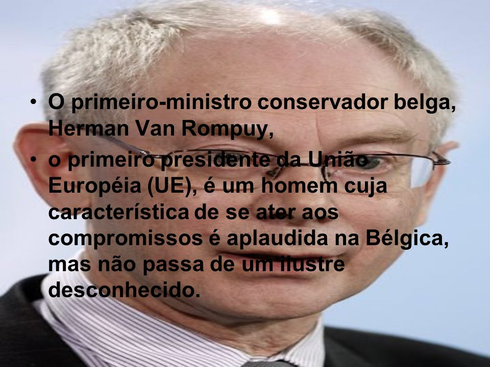 O primeiro-ministro conservador belga, Herman Van Rompuy, o primeiro presidente da União Européia (UE), é um homem cuja característica de se ater aos