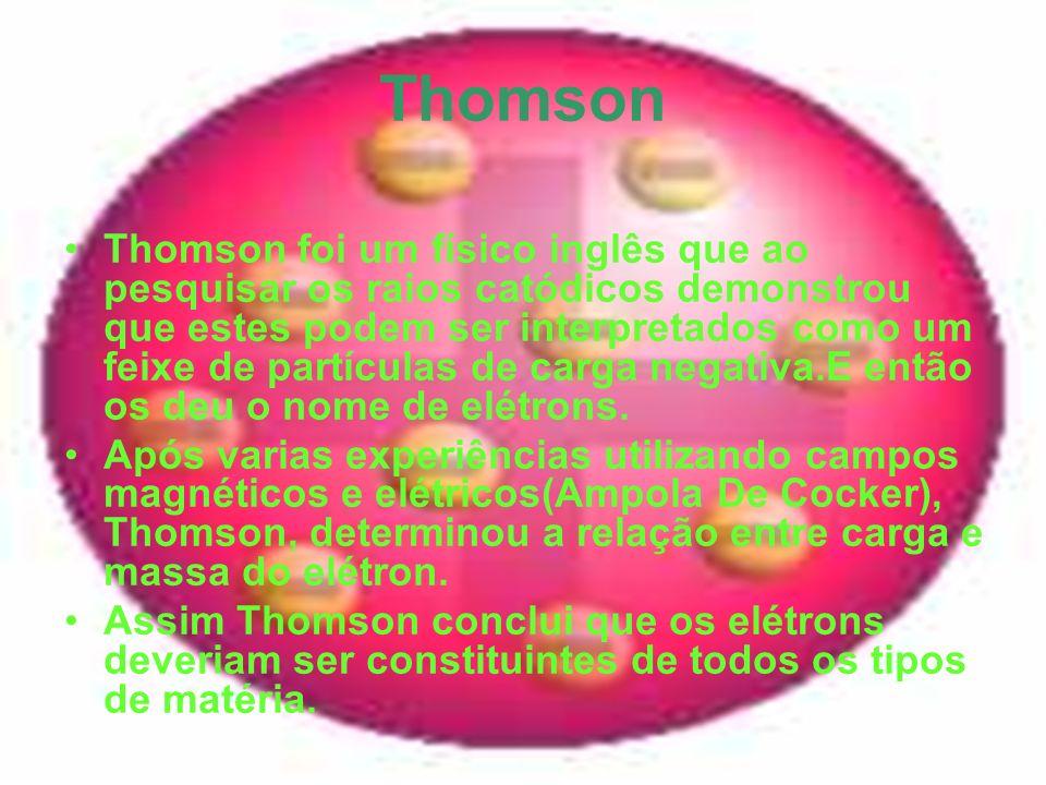 Thomson Thomson foi um físico inglês que ao pesquisar os raios catódicos demonstrou que estes podem ser interpretados como um feixe de partículas de c