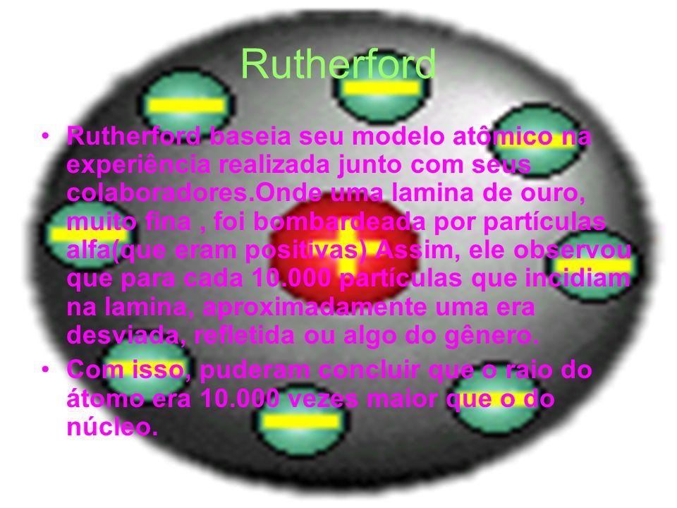 Rutherford Rutherford baseia seu modelo atômico na experiência realizada junto com seus colaboradores.Onde uma lamina de ouro, muito fina, foi bombard