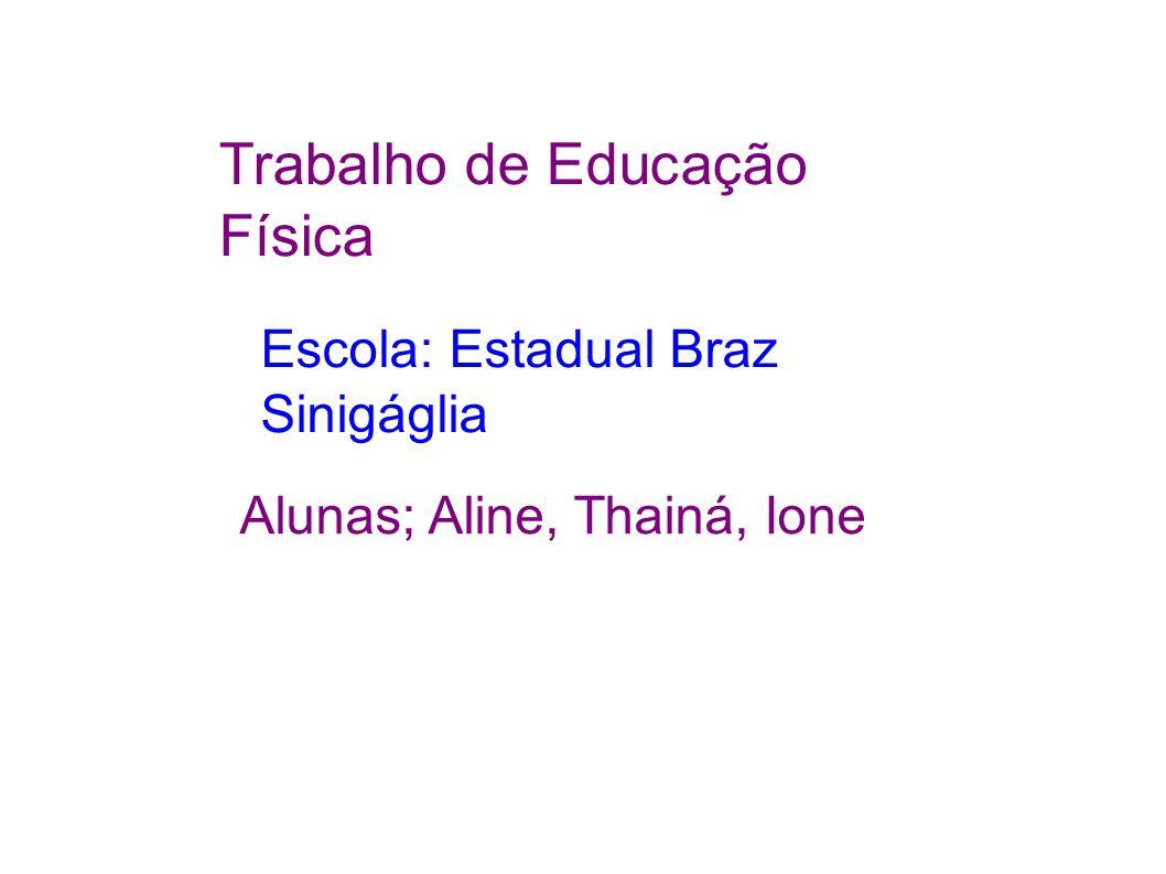 Trabalho de Educação Física Escola: Estadual Braz Sinigáglia Alunas; Aline, Thainá, Ione