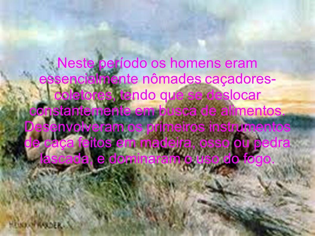 Neste período os homens eram essencialmente nômades caçadores- coletores, tendo que se deslocar constantemente em busca de alimentos. Desenvolveram os