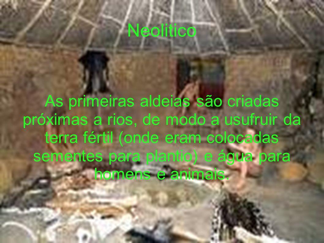 Neolitico As primeiras aldeias são criadas próximas a rios, de modo a usufruir da terra fértil (onde eram colocadas sementes para plantio) e água para