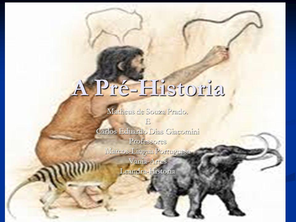 A Pré-Historia Matheus de Souza Prado. E Carlos Eduardo Dias Giacomini Professores Marcos-Lingua Portuguesa Vania-ArtesLeandra-Historia