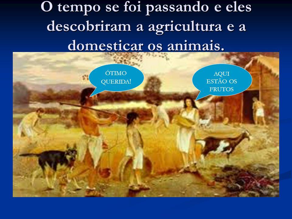 O tempo se foi passando e eles descobriram a agricultura e a domesticar os animais. AQUI ESTÃO OS FRUTOS ÓTIMO QUERIDA !