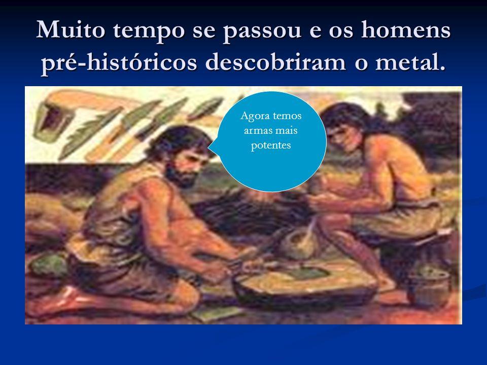 Muito tempo se passou e os homens pré-históricos descobriram o metal. Agora temos armas mais potentes
