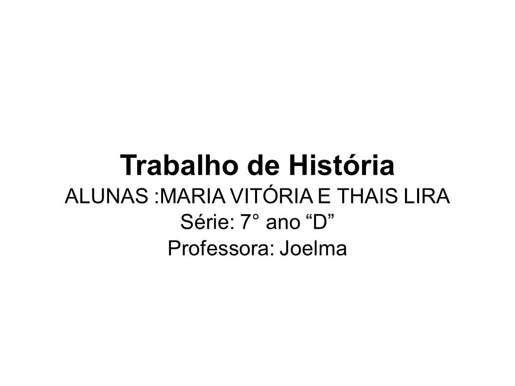 Trabalho de História ALUNAS :MARIA VITÓRIA E THAIS LIRA Série: 7° ano D Professora: Joelma