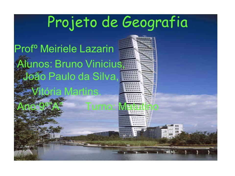 Projeto de Geografia Profº Meiriele Lazarin Alunos: Bruno Vinicius, João Paulo da Silva, Vitória Martins. Ano:9ºA Turno: Matutino