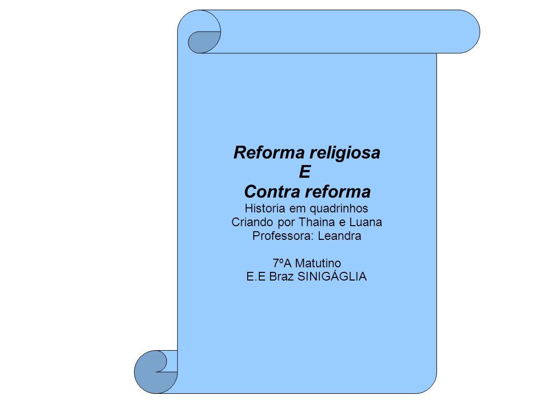 Reforma religiosa E Contra reforma Historia em quadrinhos Criando por Thaina e Luana Professora: Leandra 7ºA Matutino E.E Braz SINIGÁGLIA