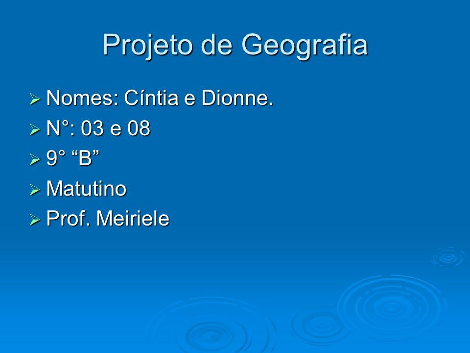 Projeto de Geografia Nomes: Cíntia e Dionne. Nomes: Cíntia e Dionne. N°: 03 e 08 N°: 03 e 08 9° B 9° B Matutino Matutino Prof. Meiriele Prof. Meiriele