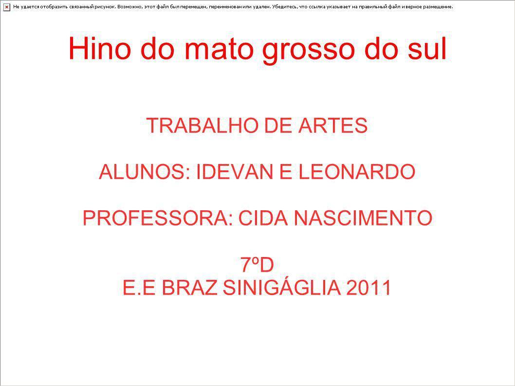 Hino do mato grosso do sul TRABALHO DE ARTES ALUNOS: IDEVAN E LEONARDO PROFESSORA: CIDA NASCIMENTO 7ºD E.E BRAZ SINIGÁGLIA 2011