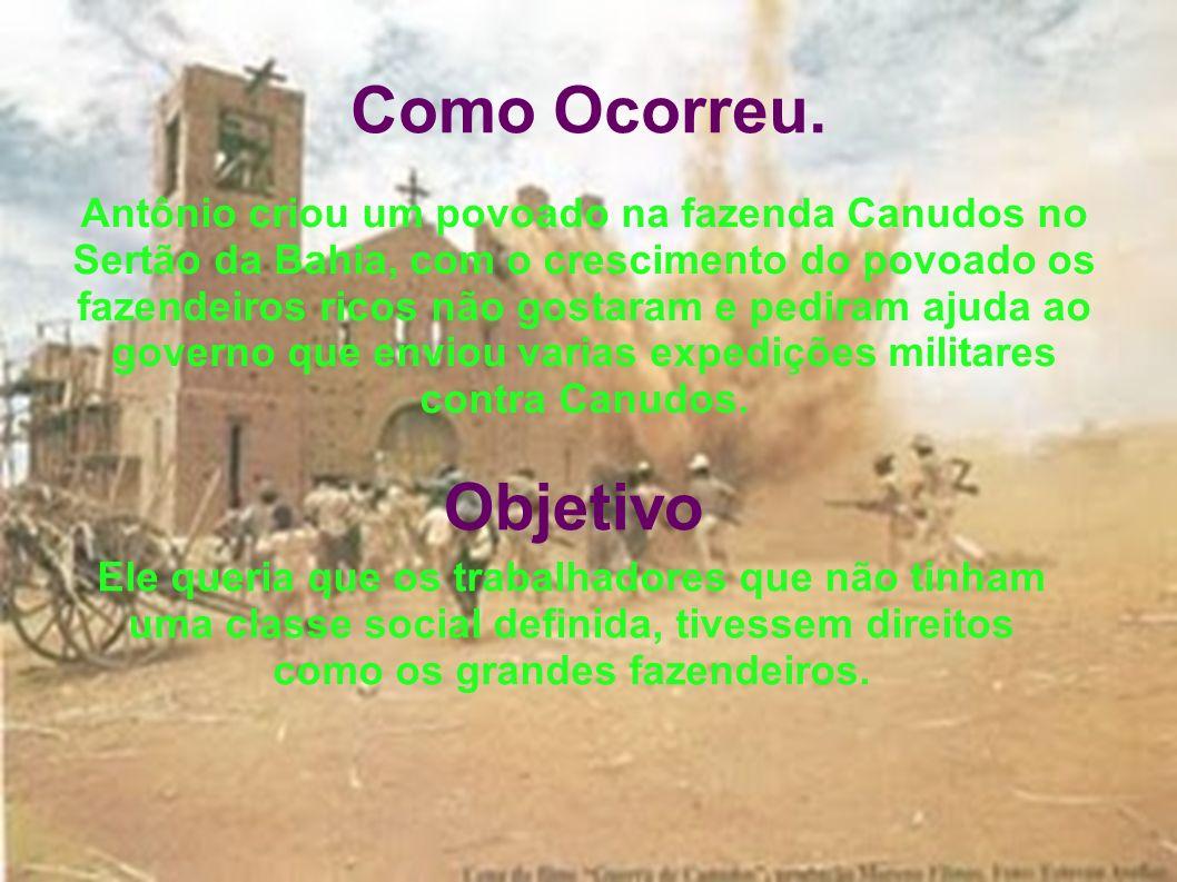 Como Ocorreu. Antônio criou um povoado na fazenda Canudos no Sertão da Bahia, com o crescimento do povoado os fazendeiros ricos não gostaram e pediram