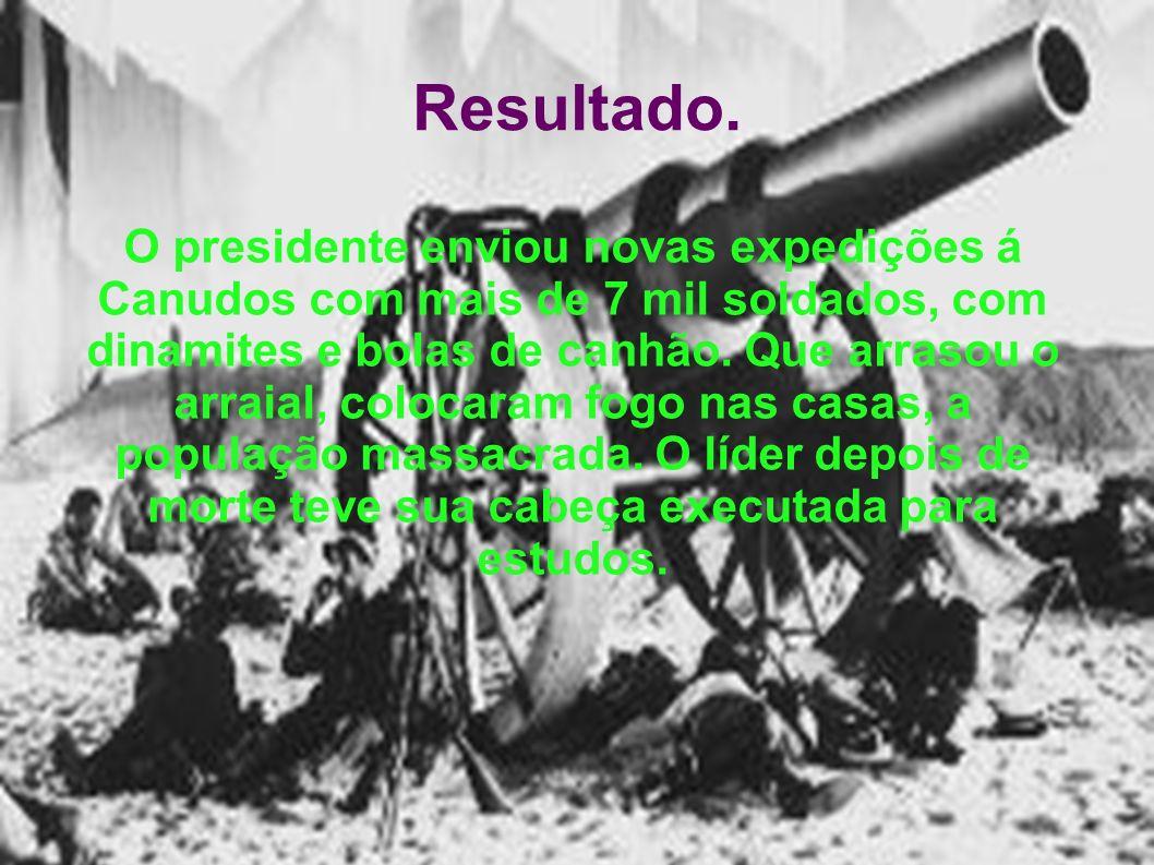 Resultado. O presidente enviou novas expedições á Canudos com mais de 7 mil soldados, com dinamites e bolas de canhão. Que arrasou o arraial, colocara