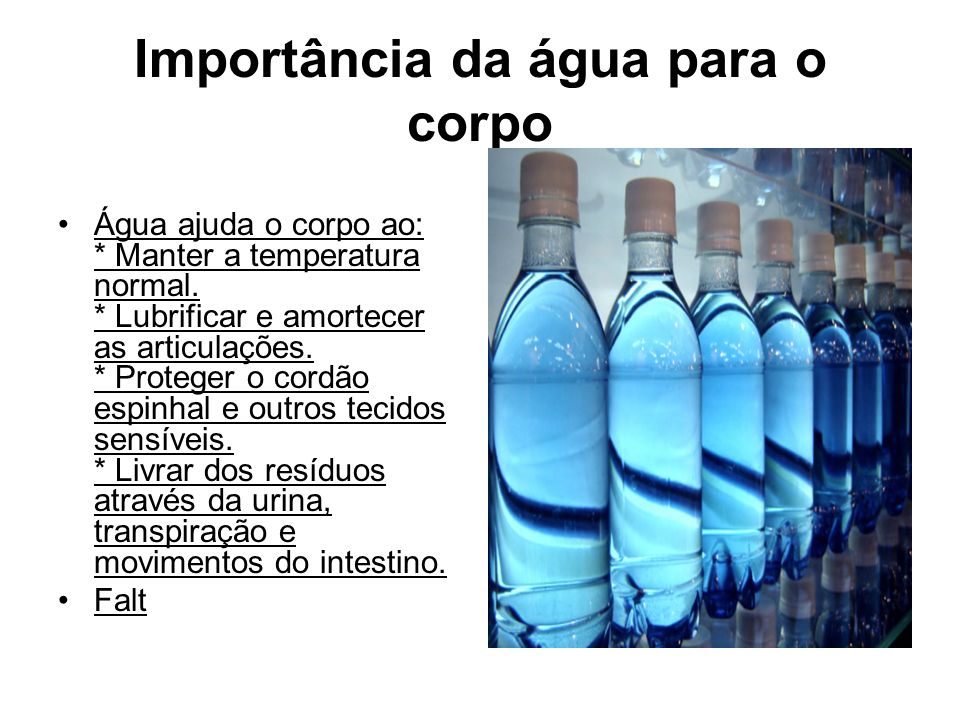 Importância da água para o corpo Água ajuda o corpo ao: * Manter a temperatura normal. * Lubrificar e amortecer as articulações. * Proteger o cordão e