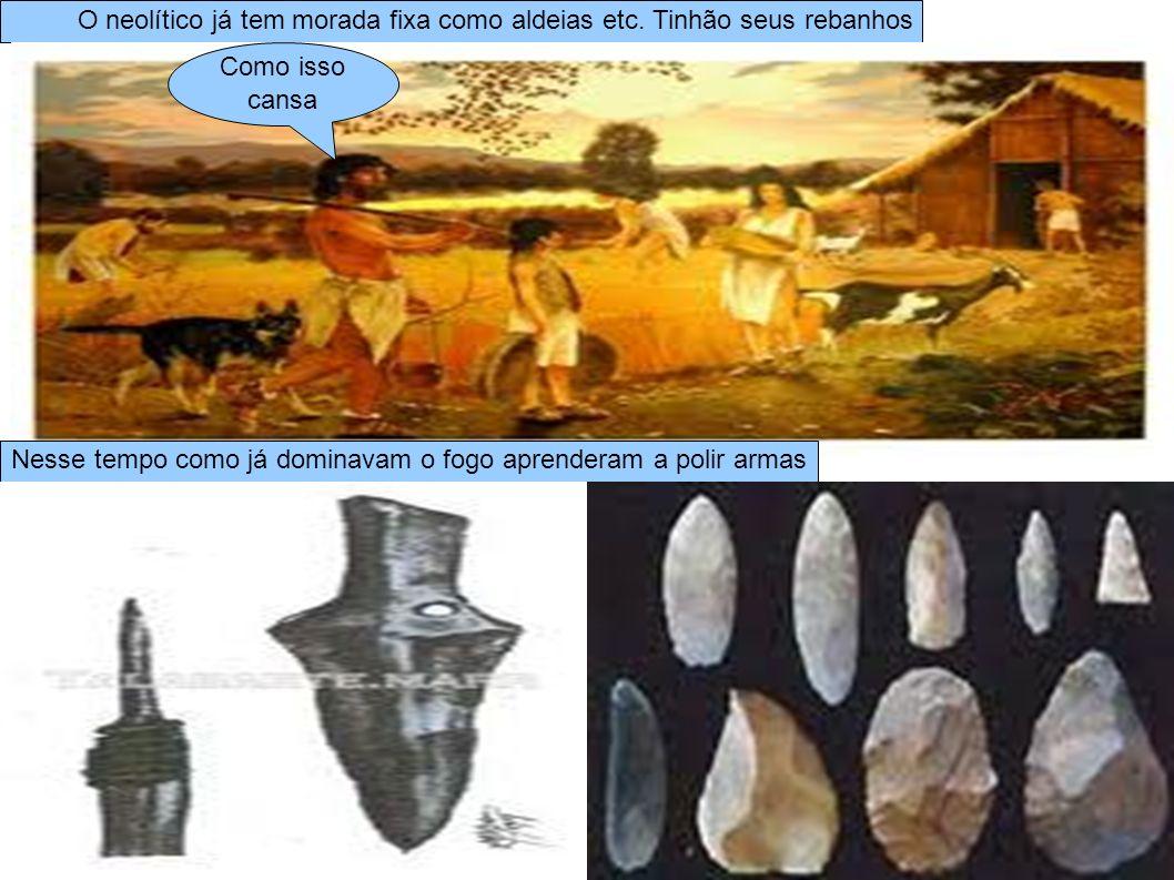 O neolítico já tem morada fixa como aldeias etc. Tinhão seus rebanhos Nesse tempo como já dominavam o fogo aprenderam a polir armas Como isso cansa