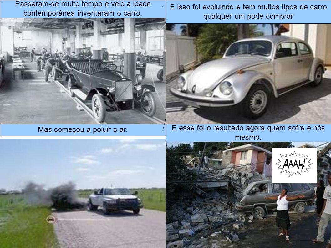 Passaram-se muito tempo e veio a idade contemporânea inventaram o carro. E isso foi evoluindo e tem muitos tipos de carro qualquer um pode comprar Mas