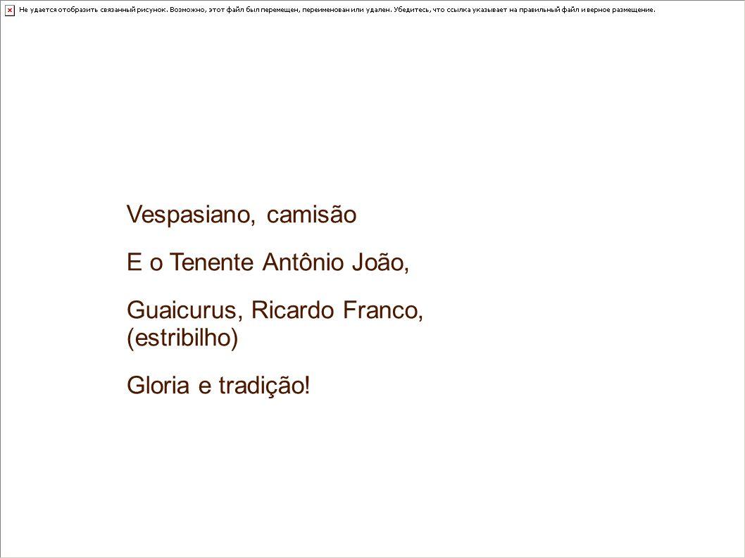 Vespasiano, camisão E o Tenente Antônio João, Guaicurus, Ricardo Franco, (estribilho) Gloria e tradição!