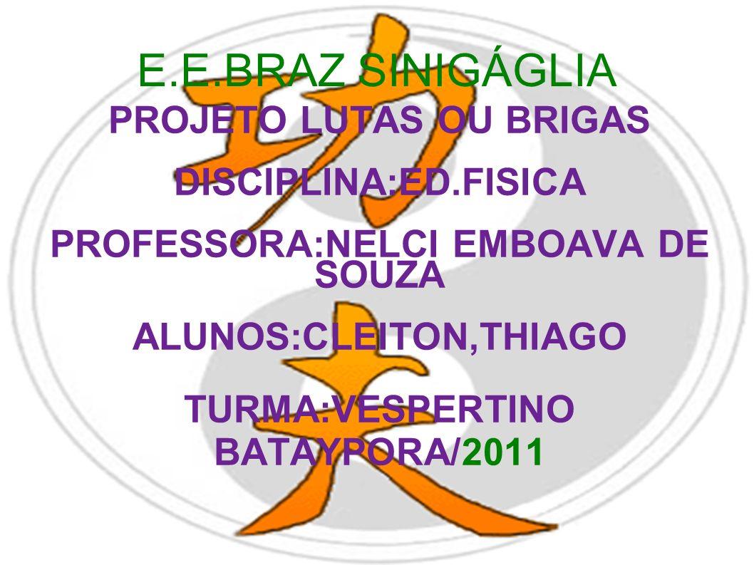 E.E.BRAZ SINIGÁGLIA PROJETO LUTAS OU BRIGAS DISCIPLINA:ED.FISICA PROFESSORA:NELCI EMBOAVA DE SOUZA ALUNOS:CLEITON,THIAGO TURMA:VESPERTINO BATAYPORA/20