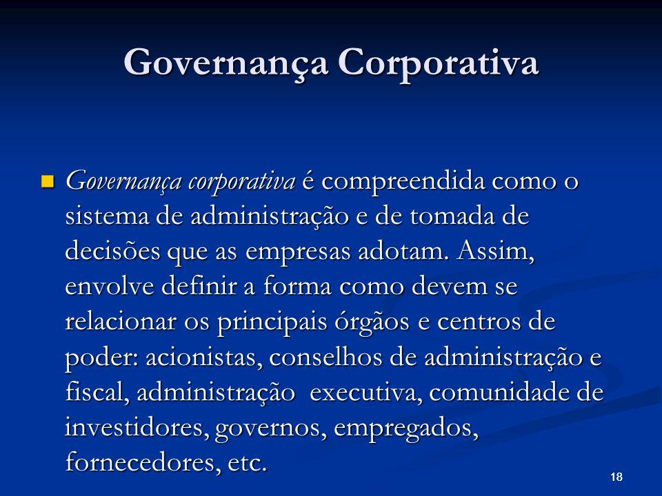 18 Governança Corporativa Governança corporativa é compreendida como o sistema de administração e de tomada de decisões que as empresas adotam.