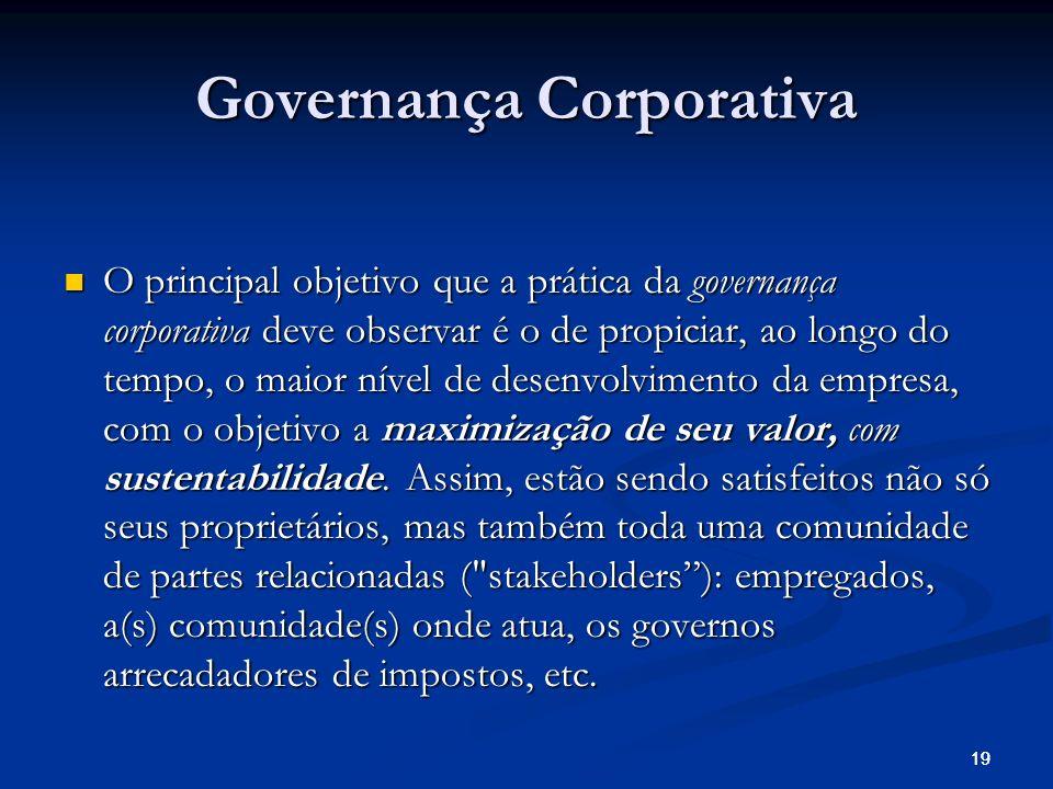 19 Governança Corporativa O principal objetivo que a prática da governança corporativa deve observar é o de propiciar, ao longo do tempo, o maior nível de desenvolvimento da empresa, com o objetivo a maximização de seu valor, com sustentabilidade.