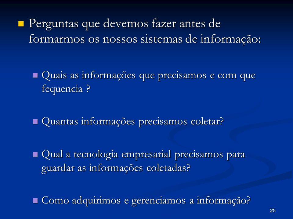 25 Perguntas que devemos fazer antes de formarmos os nossos sistemas de informação: Perguntas que devemos fazer antes de formarmos os nossos sistemas de informação: Quais as informações que precisamos e com que fequencia .