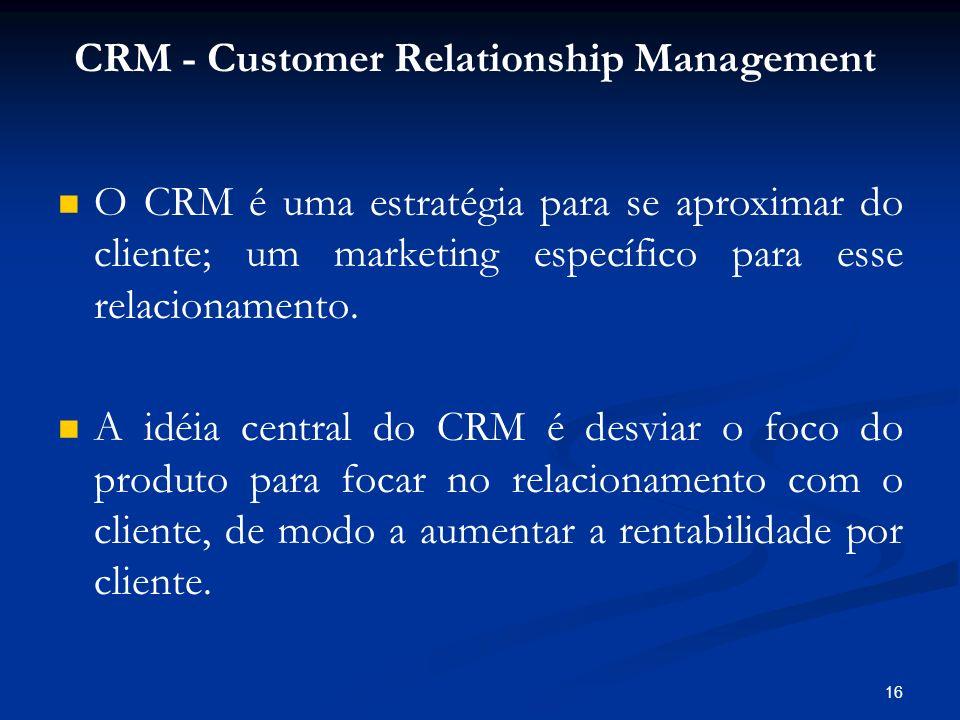 16 O CRM é uma estratégia para se aproximar do cliente; um marketing específico para esse relacionamento. A idéia central do CRM é desviar o foco do p