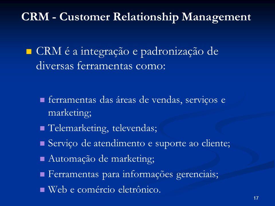 17 CRM é a integração e padronização de diversas ferramentas como: ferramentas das áreas de vendas, serviços e marketing; Telemarketing, televendas; S