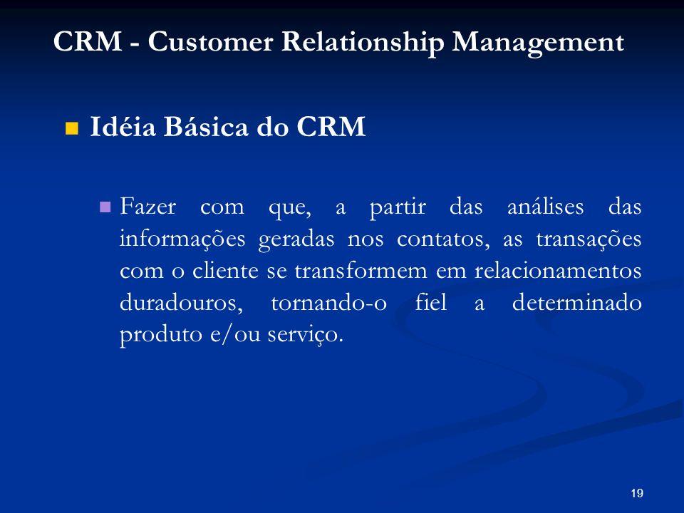 19 Idéia Básica do CRM Fazer com que, a partir das análises das informações geradas nos contatos, as transações com o cliente se transformem em relaci