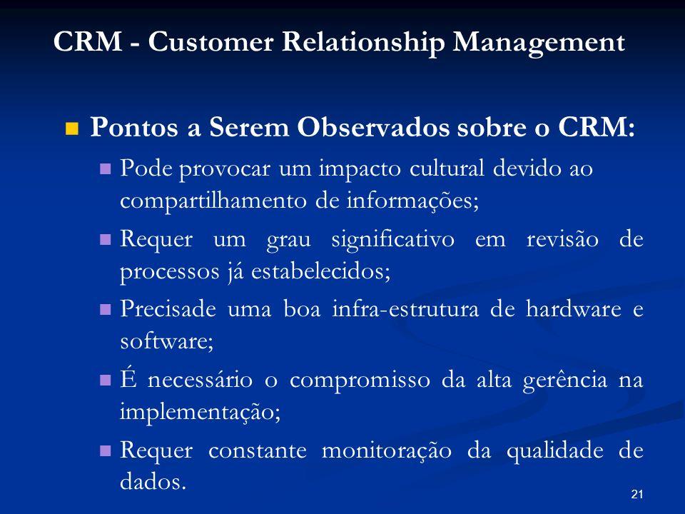 21 Pontos a Serem Observados sobre o CRM: Pode provocar um impacto cultural devido ao compartilhamento de informações; Requer um grau significativo em