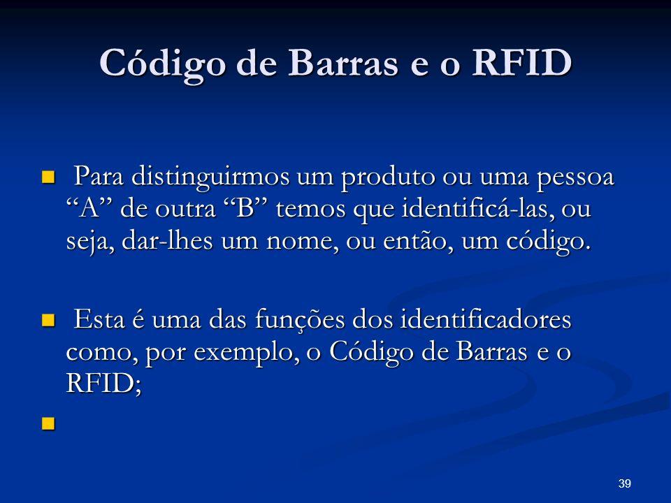 39 Código de Barras e o RFID Para distinguirmos um produto ou uma pessoa A de outra B temos que identificá-las, ou seja, dar-lhes um nome, ou então, u